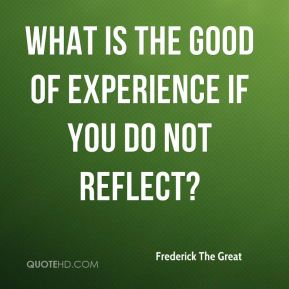 What is the good of experience if you do not reflect?