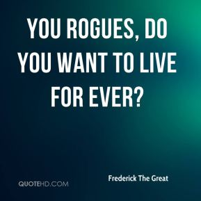 You rogues, do you want to live for ever?
