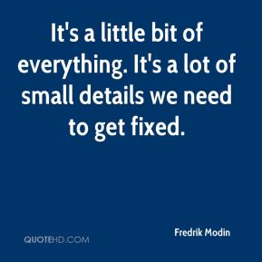 Fredrik Modin - It's a little bit of everything. It's a lot of small details we need to get fixed.