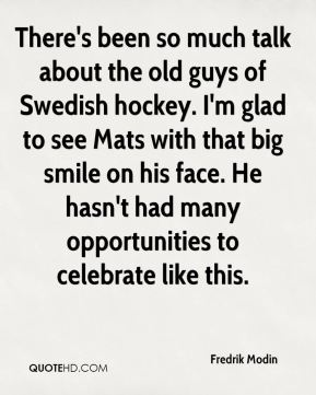 Fredrik Modin - There's been so much talk about the old guys of Swedish hockey. I'm glad to see Mats with that big smile on his face. He hasn't had many opportunities to celebrate like this.