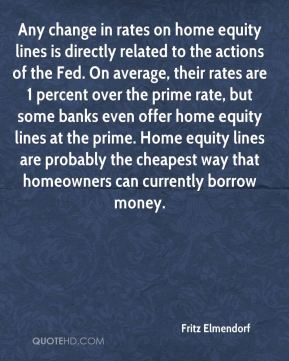 Any change in rates on home equity lines is directly related to the actions of the Fed. On average, their rates are 1 percent over the prime rate, but some banks even offer home equity lines at the prime. Home equity lines are probably the cheapest way that homeowners can currently borrow money.