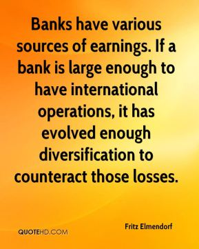 Fritz Elmendorf - Banks have various sources of earnings. If a bank is large enough to have international operations, it has evolved enough diversification to counteract those losses.