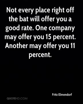 Fritz Elmendorf - Not every place right off the bat will offer you a good rate. One company may offer you 15 percent. Another may offer you 11 percent.