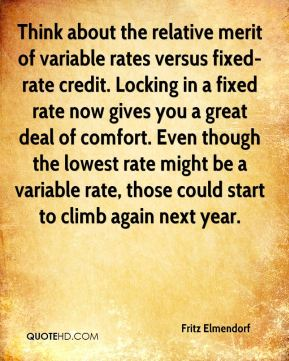 Think about the relative merit of variable rates versus fixed-rate credit. Locking in a fixed rate now gives you a great deal of comfort. Even though the lowest rate might be a variable rate, those could start to climb again next year.