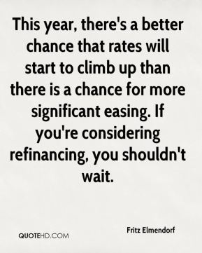 This year, there's a better chance that rates will start to climb up than there is a chance for more significant easing. If you're considering refinancing, you shouldn't wait.