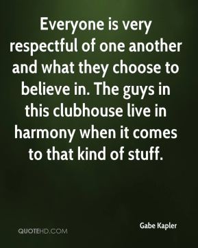 Gabe Kapler - Everyone is very respectful of one another and what they choose to believe in. The guys in this clubhouse live in harmony when it comes to that kind of stuff.
