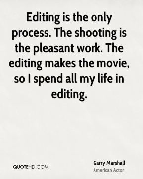 Garry Marshall - Editing is the only process. The shooting is the pleasant work. The editing makes the movie, so I spend all my life in editing.