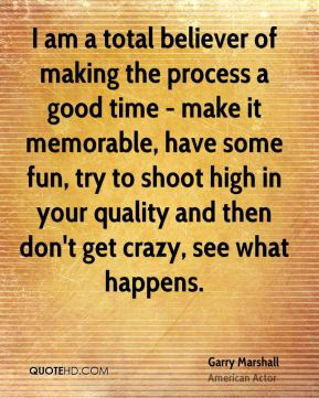 Garry Marshall - I am a total believer of making the process a good time - make it memorable, have some fun, try to shoot high in your quality and then don't get crazy, see what happens.