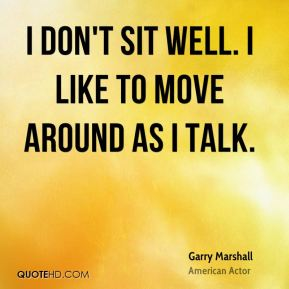 Garry Marshall - I don't sit well. I like to move around as I talk.