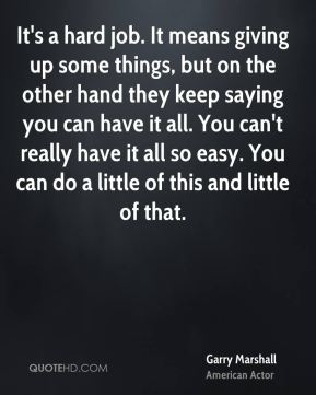 It's a hard job. It means giving up some things, but on the other hand they keep saying you can have it all. You can't really have it all so easy. You can do a little of this and little of that.