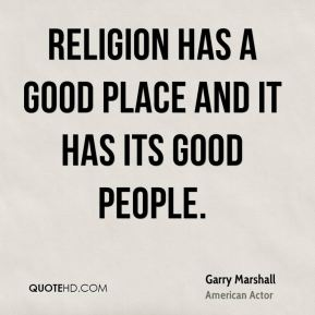Religion has a good place and it has its good people.