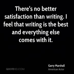 Garry Marshall - There's no better satisfaction than writing. I feel that writing is the best and everything else comes with it.