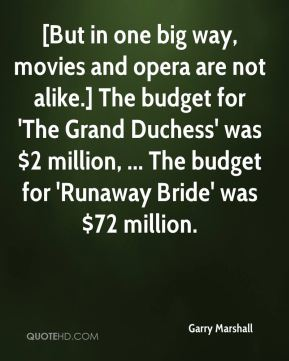 [But in one big way, movies and opera are not alike.] The budget for 'The Grand Duchess' was $2 million, ... The budget for 'Runaway Bride' was $72 million.