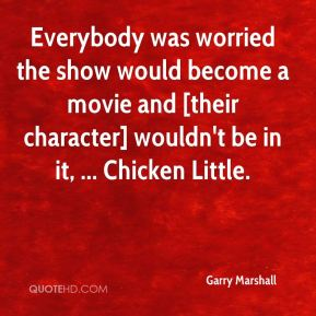 Everybody was worried the show would become a movie and [their character] wouldn't be in it, ... Chicken Little.