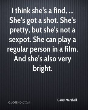 I think she's a find, ... She's got a shot. She's pretty, but she's not a sexpot. She can play a regular person in a film. And she's also very bright.