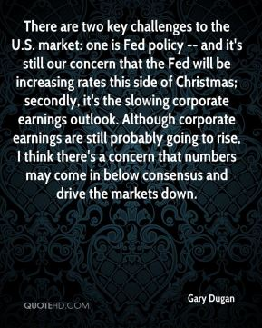 Gary Dugan - There are two key challenges to the U.S. market: one is Fed policy -- and it's still our concern that the Fed will be increasing rates this side of Christmas; secondly, it's the slowing corporate earnings outlook. Although corporate earnings are still probably going to rise, I think there's a concern that numbers may come in below consensus and drive the markets down.