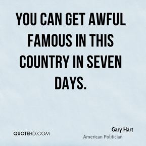 You can get awful famous in this country in seven days.