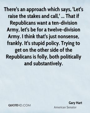 Gary Hart - There's an approach which says, 'Let's raise the stakes and call,' ... That if Republicans want a ten-division Army, let's be for a twelve-division Army. I think that's just nonsense, frankly. It's stupid policy. Trying to get on the other side of the Republicans is folly, both politically and substantively.