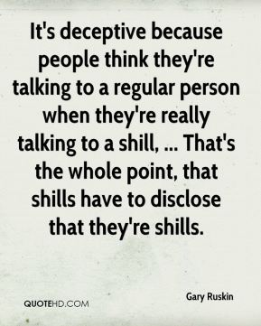 Gary Ruskin - It's deceptive because people think they're talking to a regular person when they're really talking to a shill, ... That's the whole point, that shills have to disclose that they're shills.