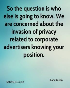Gary Ruskin - So the question is who else is going to know. We are concerned about the invasion of privacy related to corporate advertisers knowing your position.