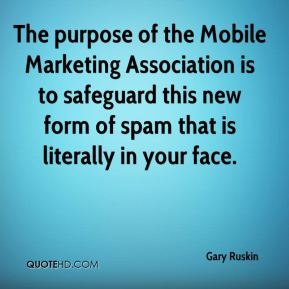 Gary Ruskin - The purpose of the Mobile Marketing Association is to safeguard this new form of spam that is literally in your face.