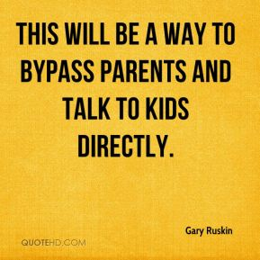 Gary Ruskin - This will be a way to bypass parents and talk to kids directly.