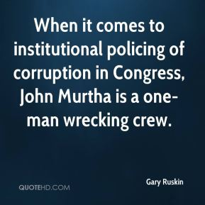 Gary Ruskin - When it comes to institutional policing of corruption in Congress, John Murtha is a one-man wrecking crew.