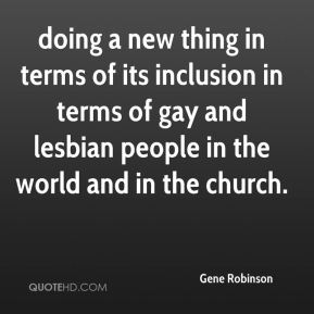Gene Robinson - doing a new thing in terms of its inclusion in terms of gay and lesbian people in the world and in the church.