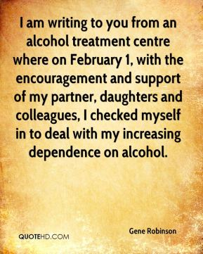 Gene Robinson - I am writing to you from an alcohol treatment centre where on February 1, with the encouragement and support of my partner, daughters and colleagues, I checked myself in to deal with my increasing dependence on alcohol.