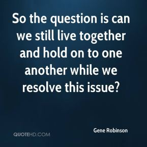 Gene Robinson - So the question is can we still live together and hold on to one another while we resolve this issue?