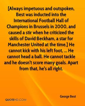 George Best - [Always impetuous and outspoken, Best was inducted into the International Football Hall of Champions in Brussels in 2000, and caused a stir when he criticized the skills of David Beckham, a star for Manchester United at the time.] He cannot kick with his left foot, ... He cannot head a ball. He cannot tackle and he doesn't score many goals. Apart from that, he's all right.