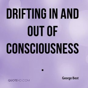 George Best - drifting in and out of consciousness.