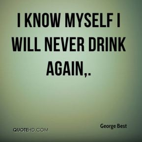 I know myself I will never drink again.