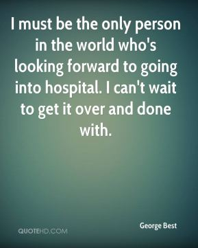 George Best - I must be the only person in the world who's looking forward to going into hospital. I can't wait to get it over and done with.