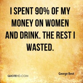 I spent 90% of my money on women and drink. The rest I wasted.