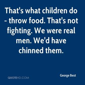 George Best - That's what children do - throw food. That's not fighting. We were real men. We'd have chinned them.