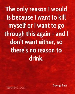 The only reason I would is because I want to kill myself or I want to go through this again - and I don't want either, so there's no reason to drink.