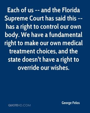 George Felos - Each of us -- and the Florida Supreme Court has said this -- has a right to control our own body. We have a fundamental right to make our own medical treatment choices, and the state doesn't have a right to override our wishes.