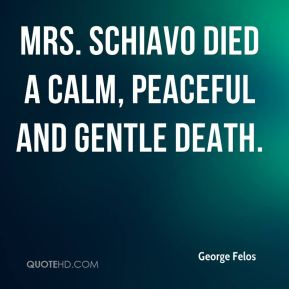 George Felos - Mrs. Schiavo died a calm, peaceful and gentle death.