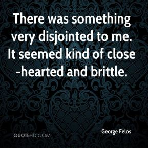 George Felos - There was something very disjointed to me. It seemed kind of close-hearted and brittle.
