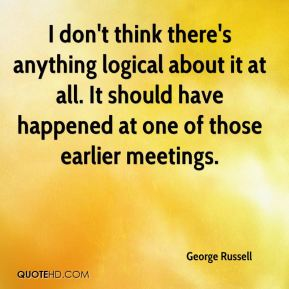 I don't think there's anything logical about it at all. It should have happened at one of those earlier meetings.