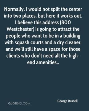Normally, I would not split the center into two places, but here it works out. I believe this address (800 Westchester) is going to attract the people who want to be in a building with squash courts and a dry cleaner, and we'll still have a space for those clients who don't need all the high-end amenities.