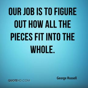 Our job is to figure out how all the pieces fit into the whole.