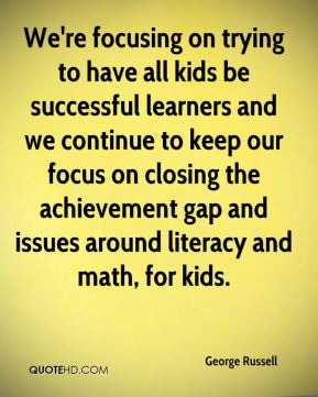 We're focusing on trying to have all kids be successful learners and we continue to keep our focus on closing the achievement gap and issues around literacy and math, for kids.