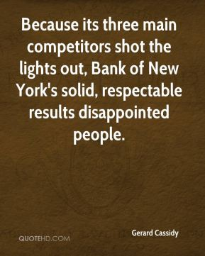 Gerard Cassidy - Because its three main competitors shot the lights out, Bank of New York's solid, respectable results disappointed people.