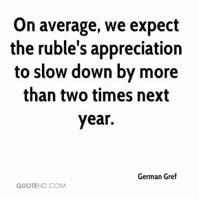 German Gref - On average, we expect the ruble's appreciation to slow down by more than two times next year.
