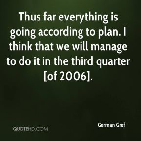 German Gref - Thus far everything is going according to plan. I think that we will manage to do it in the third quarter [of 2006].