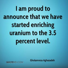 I am proud to announce that we have started enriching uranium to the 3.5 percent level.