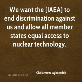 We want the [IAEA] to end discrimination against us and allow all member states equal access to nuclear technology.