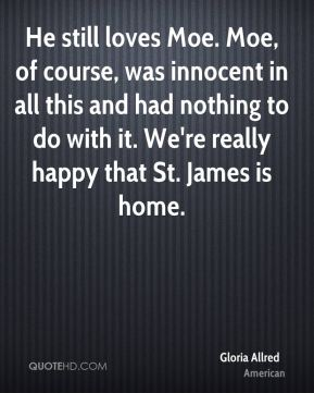 Gloria Allred - He still loves Moe. Moe, of course, was innocent in all this and had nothing to do with it. We're really happy that St. James is home.